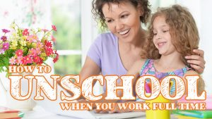 How to Unschool When You Work Full-Time