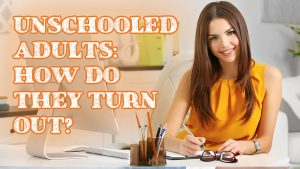 Unschooled Adults: How Do They Turn Out?