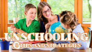 Unschooling: 8 Tips and Strategies to Get You Started