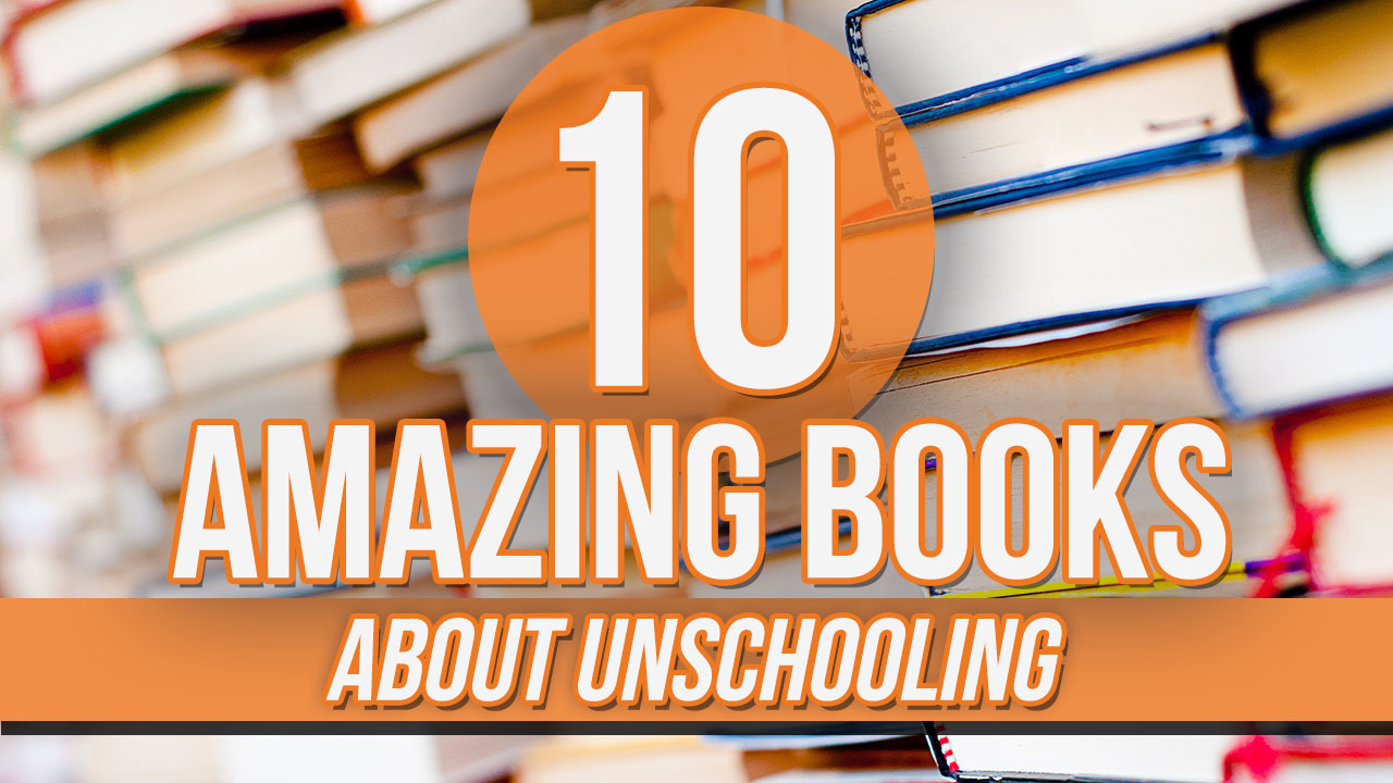 10 Amazing Books About Unschooling