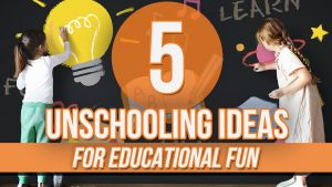 5 Unschooling Ideas for Educational Fun