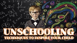5 Unschooling Techniques to Inspire Your Child