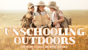 Unschooling Outdoors: Using Nature to Educate and Inspire Your Child