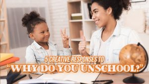 """Top 5 Creative Responses to """"Why Do You Unschool?"""""""
