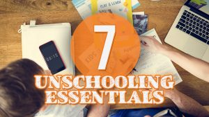 7 Unschooling Essentials