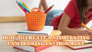 How to Create a Stimulating Unschooling Environment